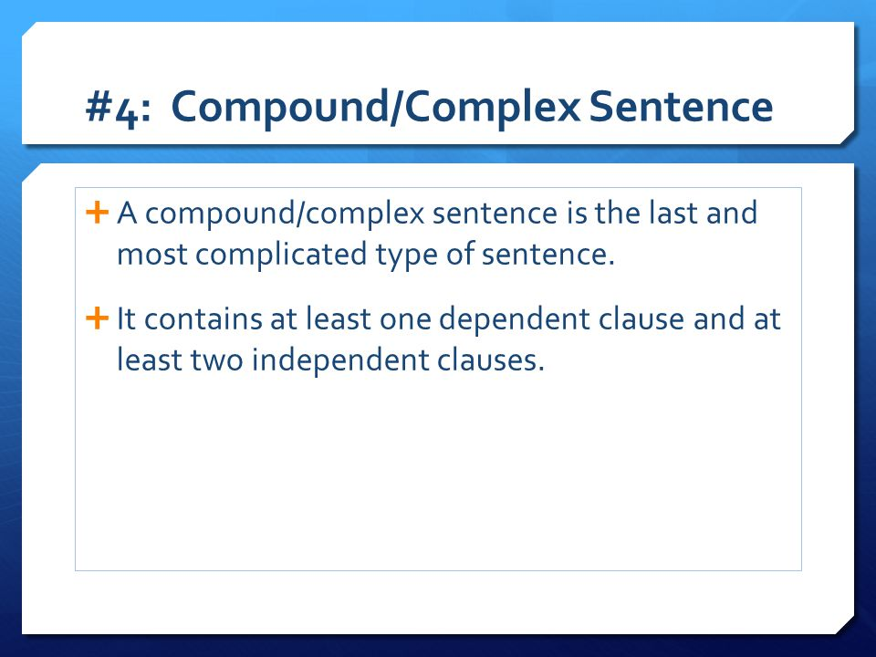#4: Compound/Complex Sentence  A compound/complex sentence is the last and most complicated type of sentence.  It contains at least one dependent cl