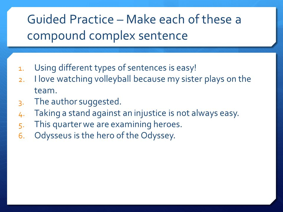 Guided Practice – Make each of these a compound complex sentence 1. Using different types of sentences is easy! 2. I love watching volleyball because
