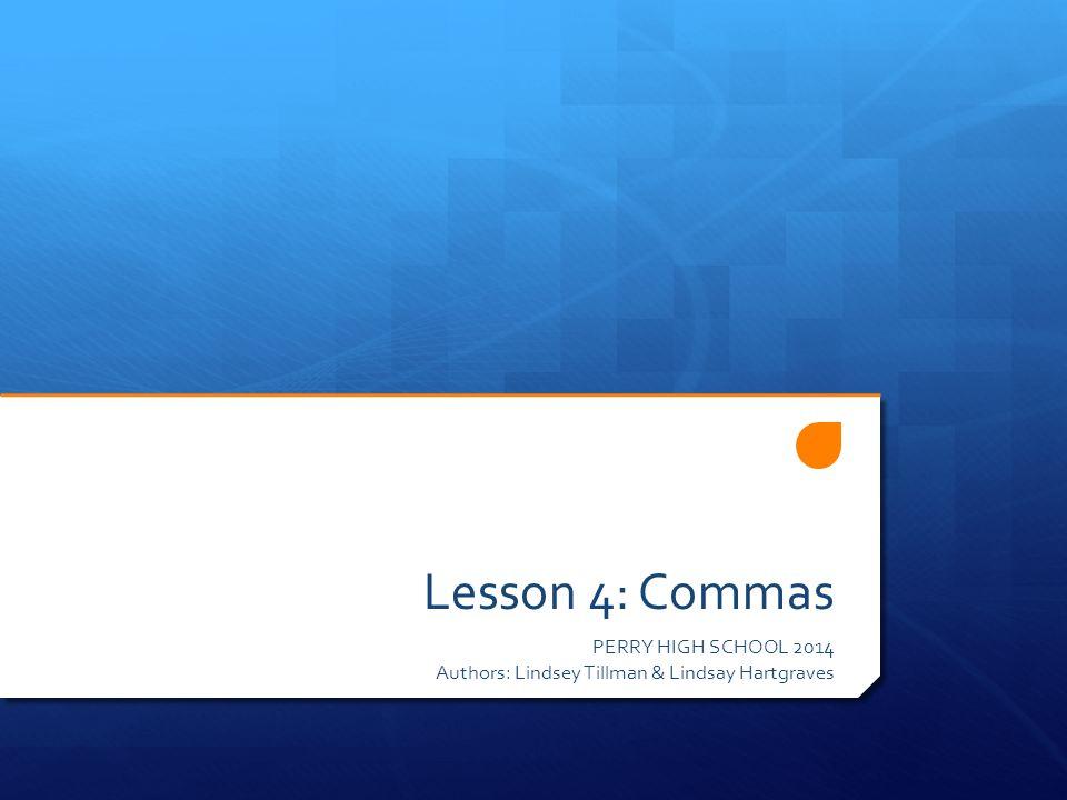 Lesson 4: Commas PERRY HIGH SCHOOL 2014 Authors: Lindsey Tillman & Lindsay Hartgraves