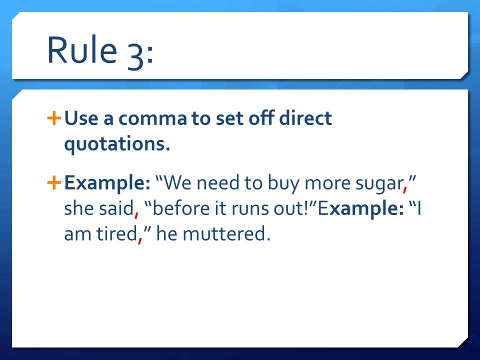 """Rule 3:  Use a comma to set off direct quotations.  Example: """"We need to buy more sugar,"""" she said, """"before it runs out!""""Example: """"I am tired,"""" he m"""