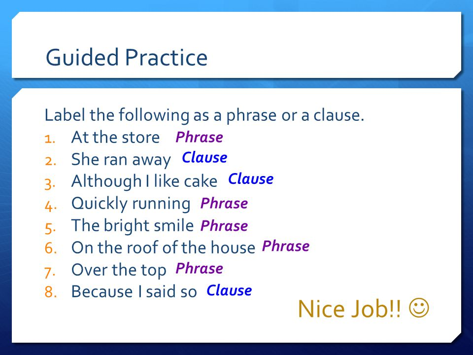 Guided Practice Nice Job!! Label the following as a phrase or a clause. 1. At the store 2. She ran away 3. Although I like cake 4. Quickly running 5.