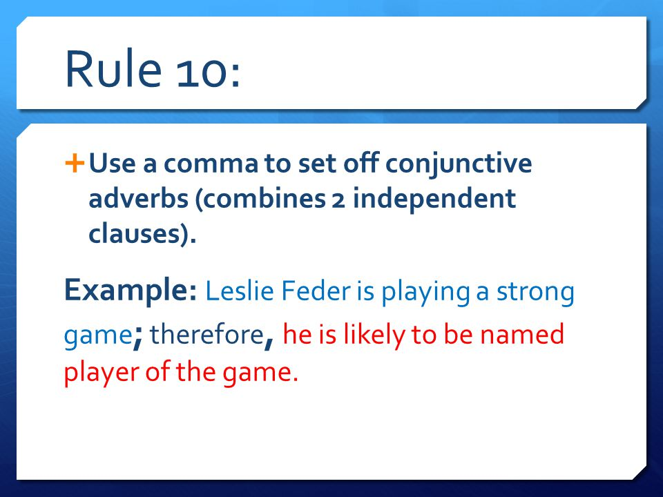 Rule 10:  Use a comma to set off conjunctive adverbs (combines 2 independent clauses). Example: Leslie Feder is playing a strong game ; therefore, he