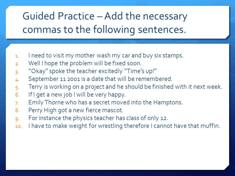 Guided Practice – Add the necessary commas to the following sentences. 1. I need to visit my mother wash my car and buy six stamps. 2. Well I hope the