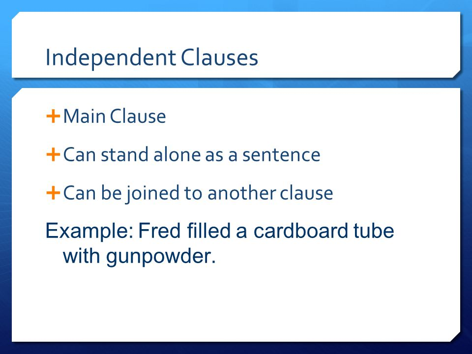 Independent Clauses  Main Clause  Can stand alone as a sentence  Can be joined to another clause Example: Fred filled a cardboard tube with gunpowd