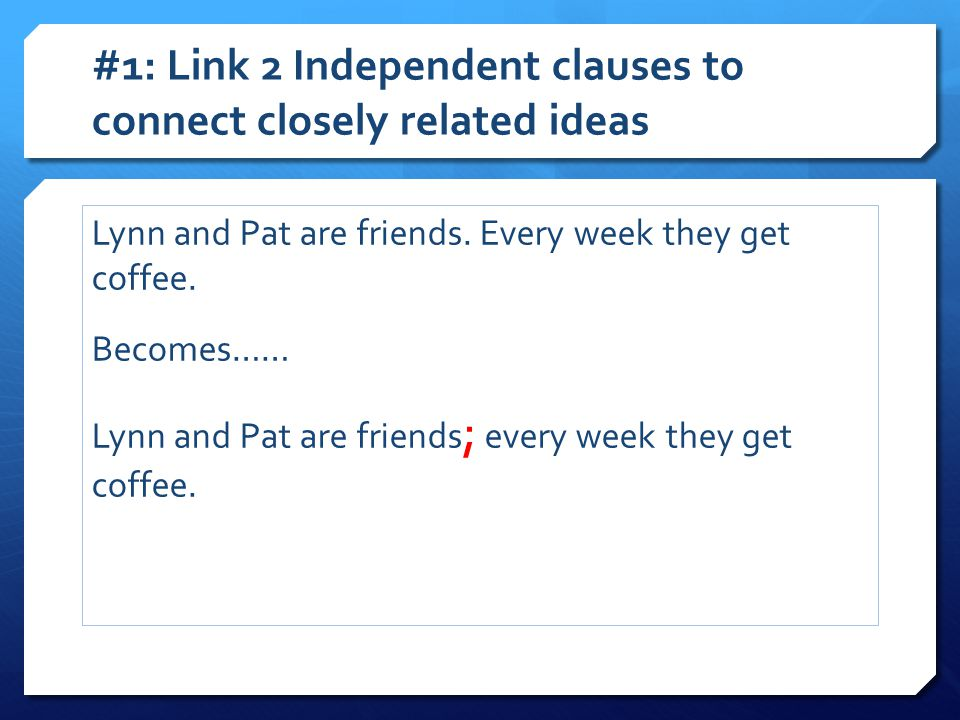 #1: Link 2 Independent clauses to connect closely related ideas Lynn and Pat are friends. Every week they get coffee. Becomes…… Lynn and Pat are frien