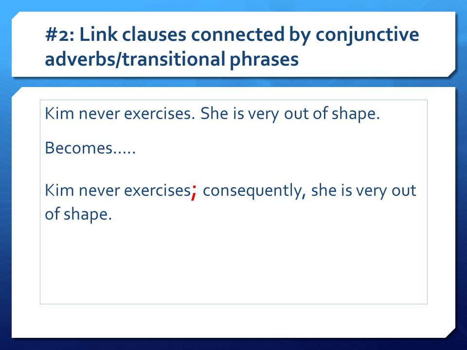 #2: Link clauses connected by conjunctive adverbs/transitional phrases Kim never exercises. She is very out of shape. Becomes….. Kim never exercises ;