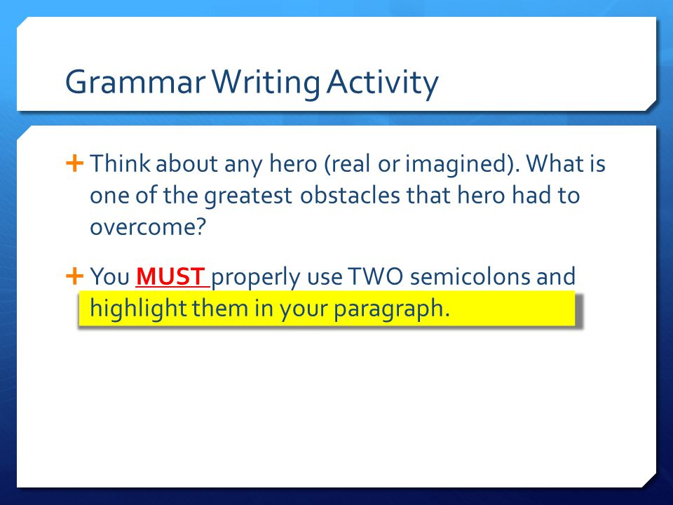 Grammar Writing Activity  Think about any hero (real or imagined). What is one of the greatest obstacles that hero had to overcome?  You MUST proper