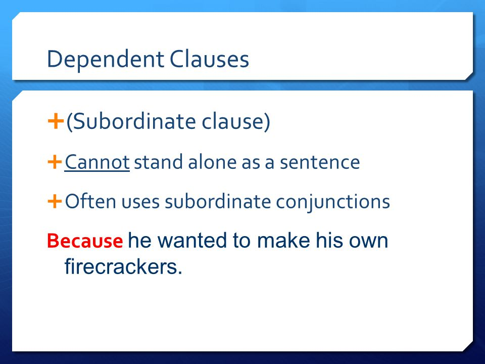 Dependent Clauses  (Subordinate clause)  Cannot stand alone as a sentence  Often uses subordinate conjunctions Because he wanted to make his own fi