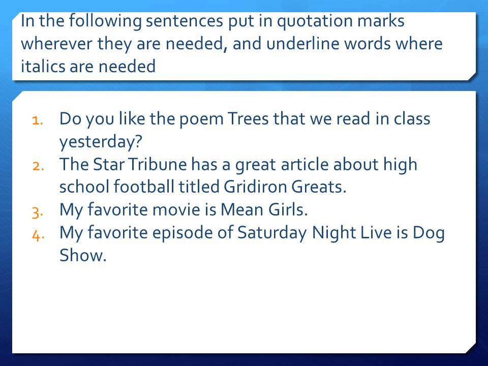 In the following sentences put in quotation marks wherever they are needed, and underline words where italics are needed 1. Do you like the poem Trees