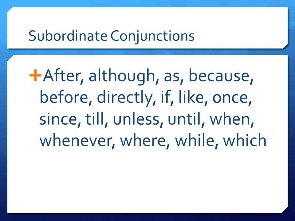 Subordinate Conjunctions  After, although, as, because, before, directly, if, like, once, since, till, unless, until, when, whenever, where, while, w