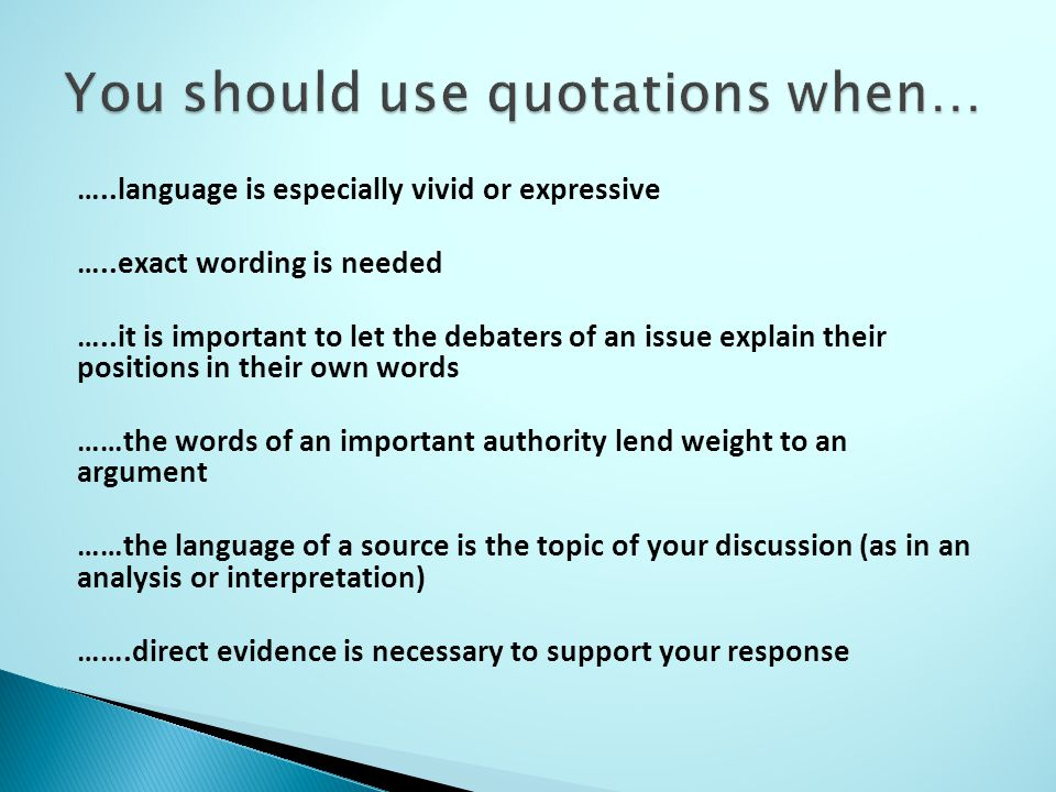…..language is especially vivid or expressive …..exact wording is needed …..it is important to let the debaters of an issue explain their positions in their own words ……the words of an important authority lend weight to an argument ……the language of a source is the topic of your discussion (as in an analysis or interpretation) …….direct evidence is necessary to support your response