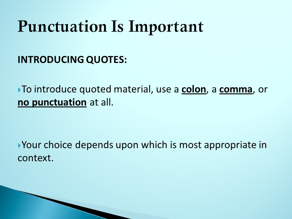 INTRODUCING QUOTES:  To introduce quoted material, use a colon, a comma, or no punctuation at all.
