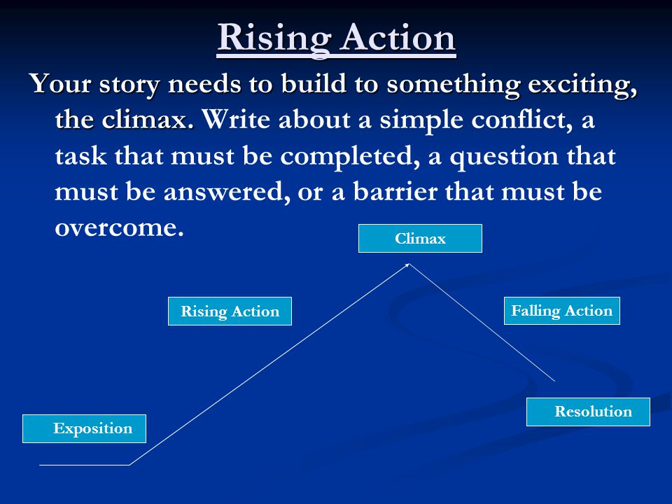 Rising Action Your story needs to build to something exciting, the climax.