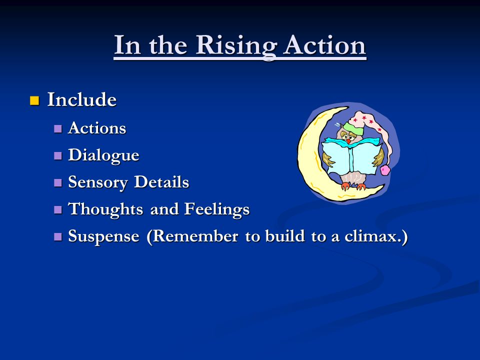 In the Rising Action Include Include Actions Actions Dialogue Dialogue Sensory Details Sensory Details Thoughts and Feelings Thoughts and Feelings Suspense (Remember to build to a climax.) Suspense (Remember to build to a climax.)