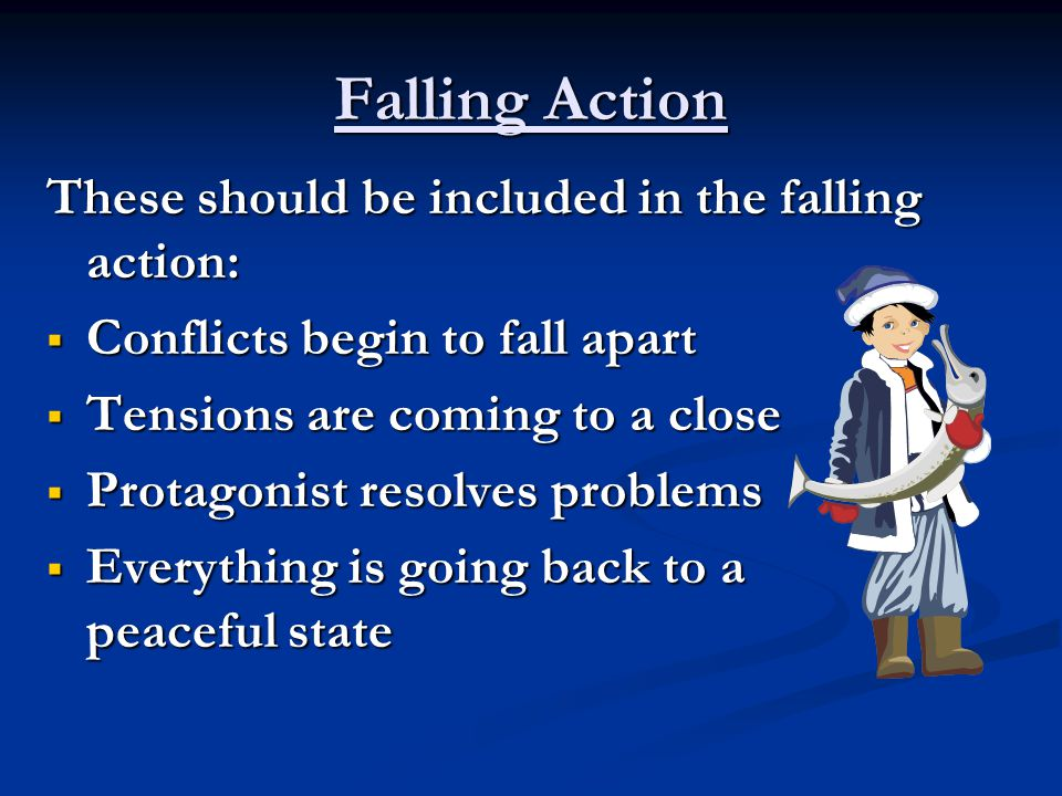 Falling Action These should be included in the falling action:  Conflicts begin to fall apart  Tensions are coming to a close  Protagonist resolves problems  Everything is going back to a peaceful state