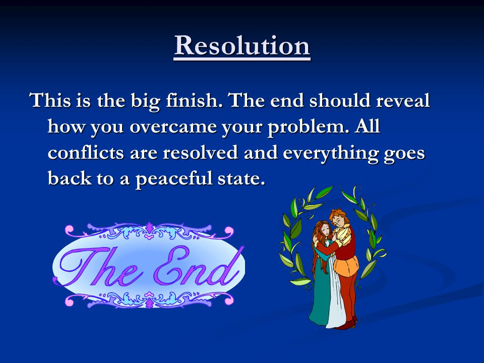 Resolution This is the big finish. The end should reveal how you overcame your problem. All conflicts are resolved and everything goes back to a peace