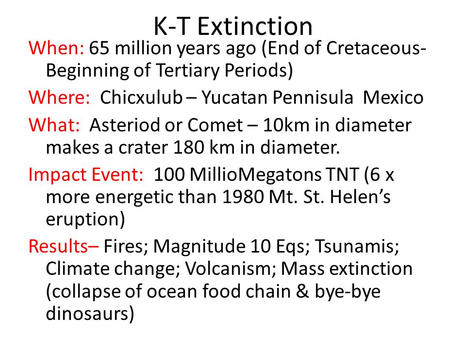K-T Extinction When: 65 million years ago (End of Cretaceous- Beginning of Tertiary Periods) Where: Chicxulub – Yucatan Pennisula Mexico What: Asterio