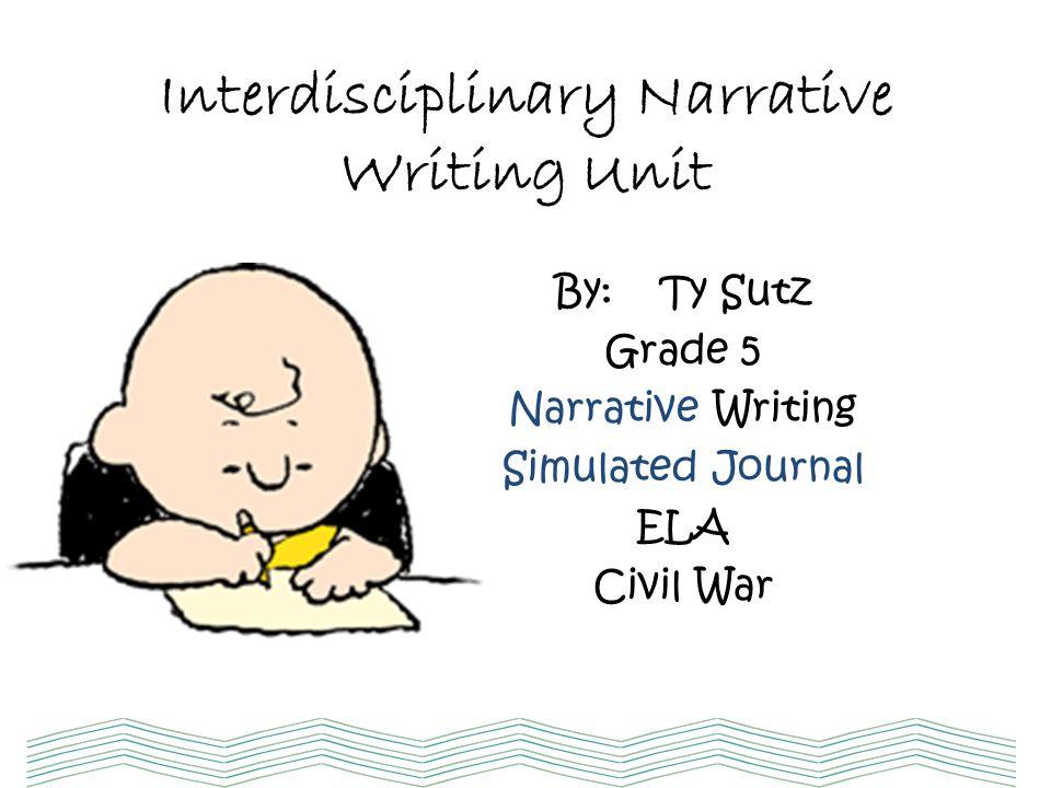 Interdisciplinary Narrative Writing Unit By: Ty Sutz Grade 5 Narrative Writing Simulated Journal ELA Civil War