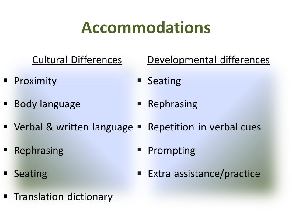 Accommodations Developmental differences  Seating  Rephrasing  Repetition in verbal cues  Prompting  Extra assistance/practice Cultural Differenc