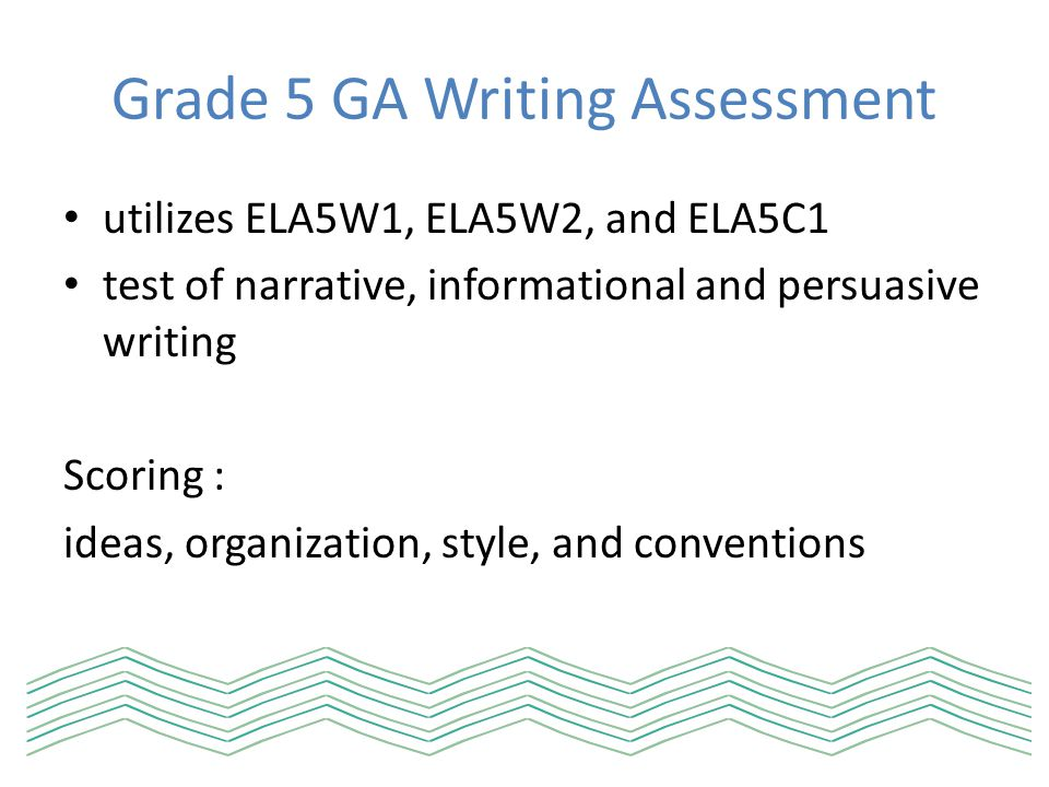 Grade 5 GA Writing Assessment Narrative Writing recounts a story grounded in personal experience or the writer's imagination circumstances or events uses a setting, characters, circumstances or events uses, a plot, point of view, and a sense of resolution employs flashback, foreshadowing, dialogue, tension, or suspense