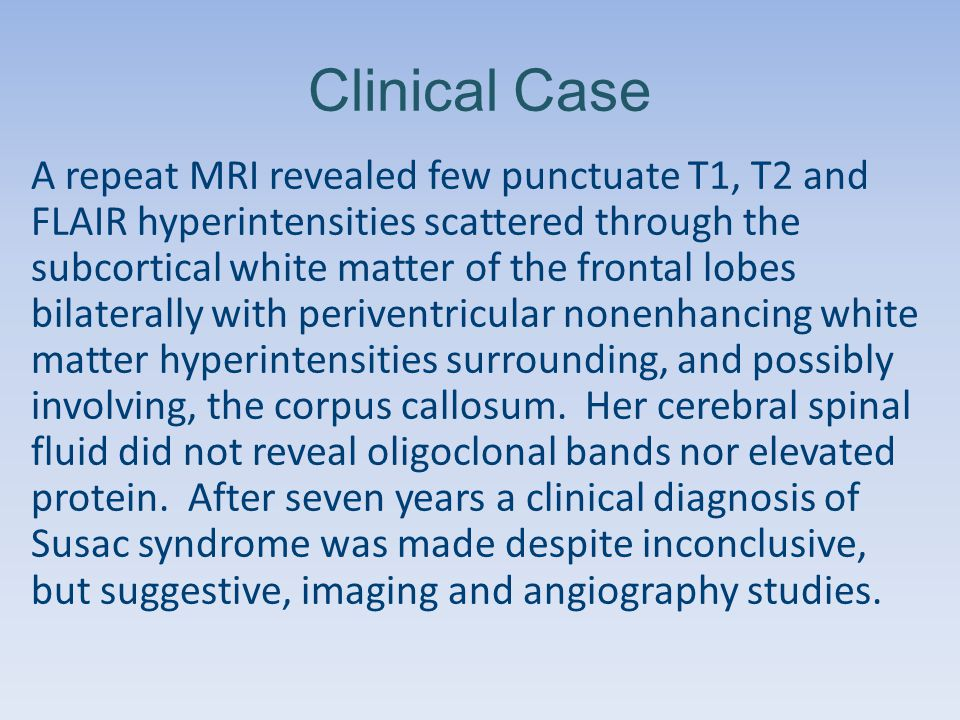 Clinical Case A repeat MRI revealed few punctuate T1, T2 and FLAIR hyperintensities scattered through the subcortical white matter of the frontal lobes bilaterally with periventricular nonenhancing white matter hyperintensities surrounding, and possibly involving, the corpus callosum.