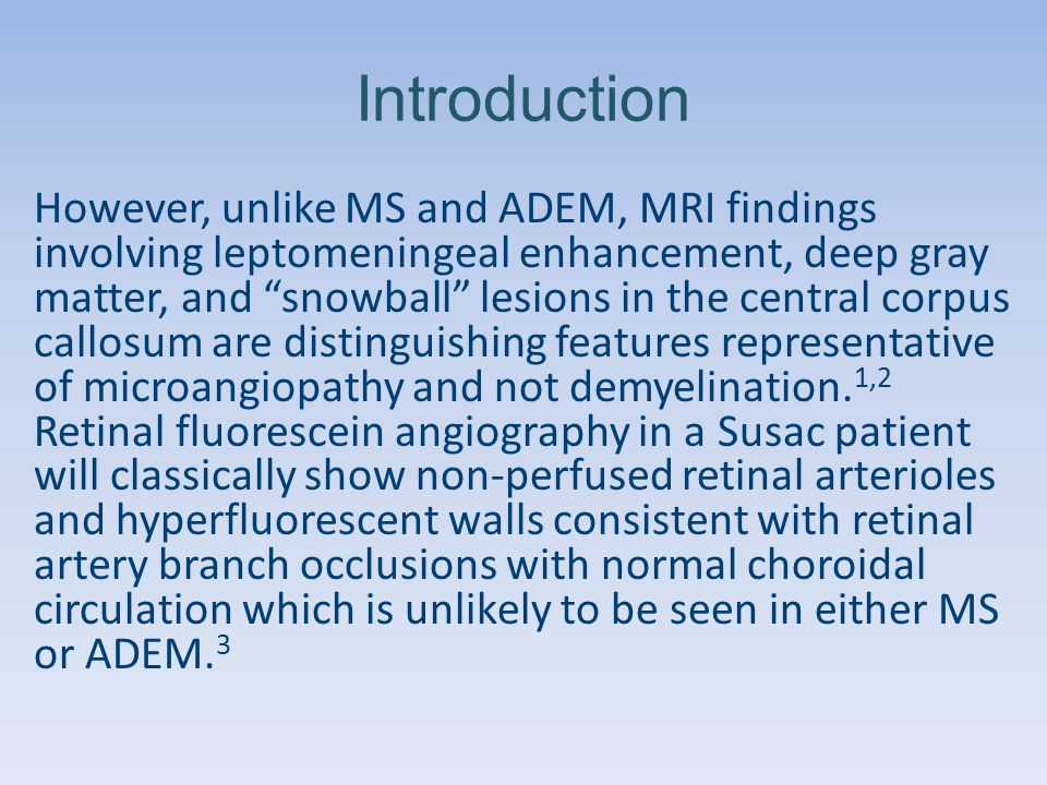 Introduction However, unlike MS and ADEM, MRI findings involving leptomeningeal enhancement, deep gray matter, and snowball lesions in the central corpus callosum are distinguishing features representative of microangiopathy and not demyelination.