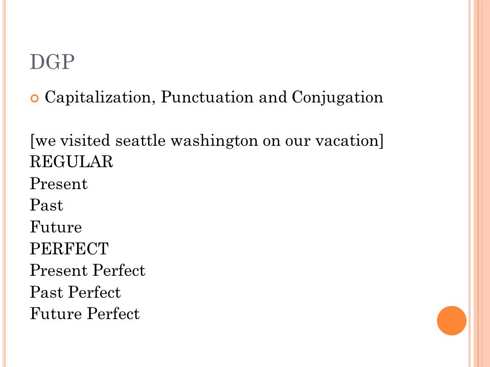 DGP Capitalization, Punctuation and Conjugation [we visited seattle washington on our vacation] REGULAR Present Past Future PERFECT Present Perfect Past Perfect Future Perfect