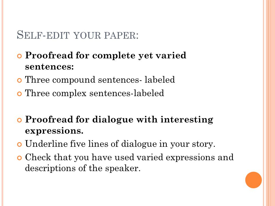 S ELF - EDIT YOUR PAPER : Proofread for complete yet varied sentences: Three compound sentences- labeled Three complex sentences-labeled Proofread for dialogue with interesting expressions.