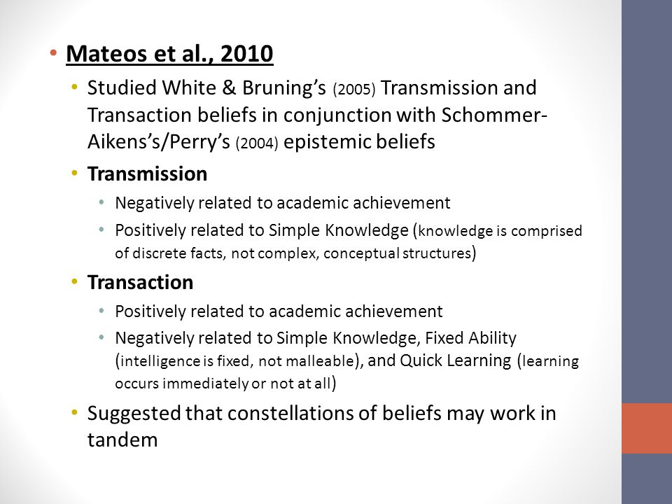 Mateos et al., 2010 Studied White & Bruning's (2005) Transmission and Transaction beliefs in conjunction with Schommer- Aikens's/Perry's (2004) epistemic beliefs Transmission Negatively related to academic achievement Positively related to Simple Knowledge ( knowledge is comprised of discrete facts, not complex, conceptual structures ) Transaction Positively related to academic achievement Negatively related to Simple Knowledge, Fixed Ability ( intelligence is fixed, not malleable ), and Quick Learning ( learning occurs immediately or not at all ) Suggested that constellations of beliefs may work in tandem