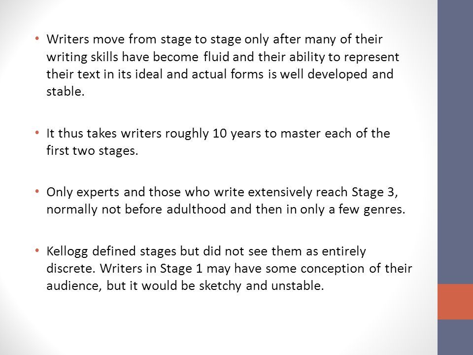 Writers move from stage to stage only after many of their writing skills have become fluid and their ability to represent their text in its ideal and actual forms is well developed and stable.