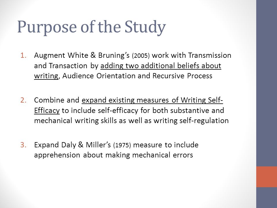 Purpose of the Study 1.Augment White & Bruning's (2005) work with Transmission and Transaction by adding two additional beliefs about writing, Audience Orientation and Recursive Process 2.Combine and expand existing measures of Writing Self- Efficacy to include self-efficacy for both substantive and mechanical writing skills as well as writing self-regulation 3.Expand Daly & Miller's (1975) measure to include apprehension about making mechanical errors