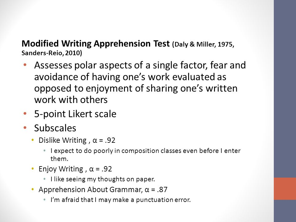 Modified Writing Apprehension Test (Daly & Miller, 1975, Sanders-Reio, 2010) Assesses polar aspects of a single factor, fear and avoidance of having one's work evaluated as opposed to enjoyment of sharing one's written work with others 5-point Likert scale Subscales Dislike Writing, α =.92 I expect to do poorly in composition classes even before I enter them.