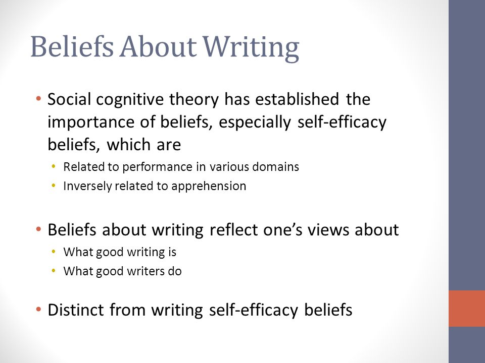 Beliefs About Writing Social cognitive theory has established the importance of beliefs, especially self-efficacy beliefs, which are Related to performance in various domains Inversely related to apprehension Beliefs about writing reflect one's views about What good writing is What good writers do Distinct from writing self-efficacy beliefs