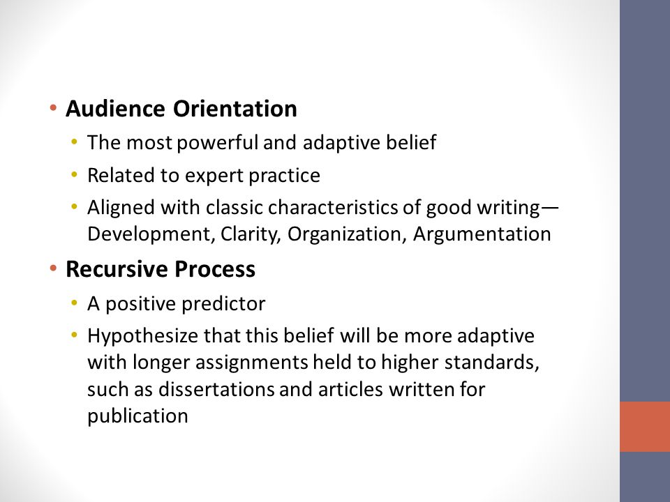 Audience Orientation The most powerful and adaptive belief Related to expert practice Aligned with classic characteristics of good writing— Development, Clarity, Organization, Argumentation Recursive Process A positive predictor Hypothesize that this belief will be more adaptive with longer assignments held to higher standards, such as dissertations and articles written for publication