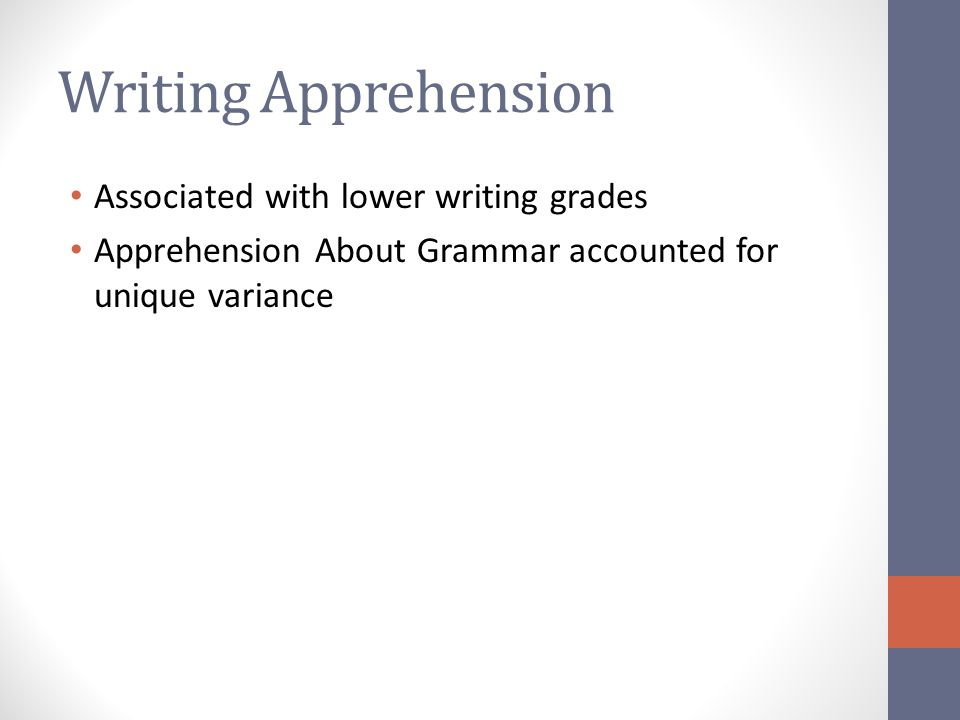 Writing Apprehension Associated with lower writing grades Apprehension About Grammar accounted for unique variance