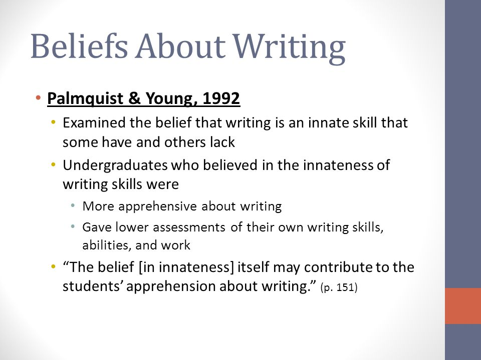 Writing Self-Efficacy One's beliefs about one's own writing skills Positively related to writing performance and negatively related to writing apprehension in more than 30 years of research with students ranging from 4 th graders to undergraduates (e.g., Bruning, Graham, Schunk, Zimmerman) Correlations between with writing performance have ranged from 0.03 (Pajares & Johnson, 1994) to 0.83 (Schunk & Swartz, 1993), clustering around 0.35.