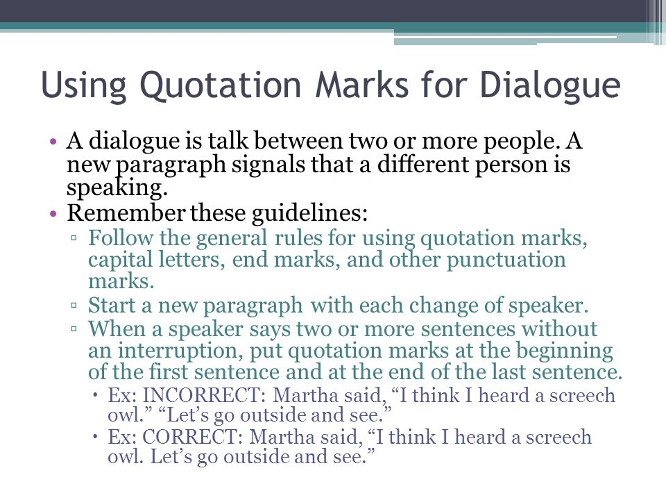 Using Quotation Marks for Dialogue A dialogue is talk between two or more people. A new paragraph signals that a different person is speaking. Remembe