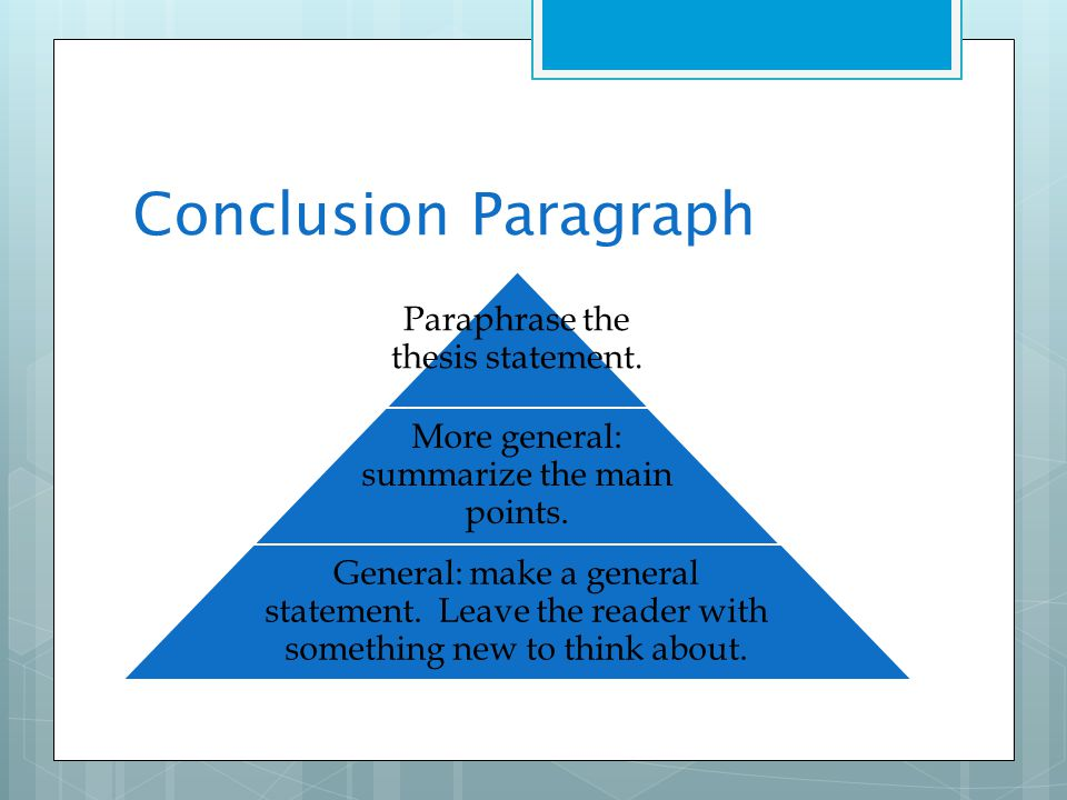 Conclusion Paragraph Paraphrase the thesis statement. More general: summarize the main points. General: make a general statement. Leave the reader wit