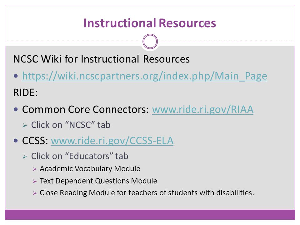 Instructional Resources NCSC Wiki for Instructional Resources https://wiki.ncscpartners.org/index.php/Main_Page RIDE: Common Core Connectors: www.ride