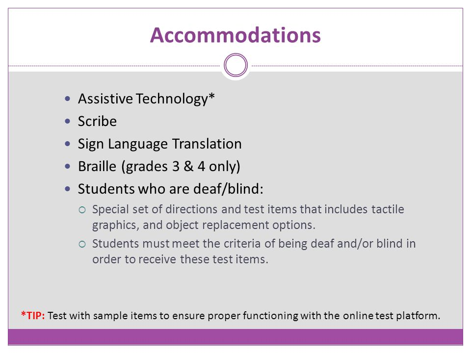 Accommodations Assistive Technology* Scribe Sign Language Translation Braille (grades 3 & 4 only) Students who are deaf/blind:  Special set of direct