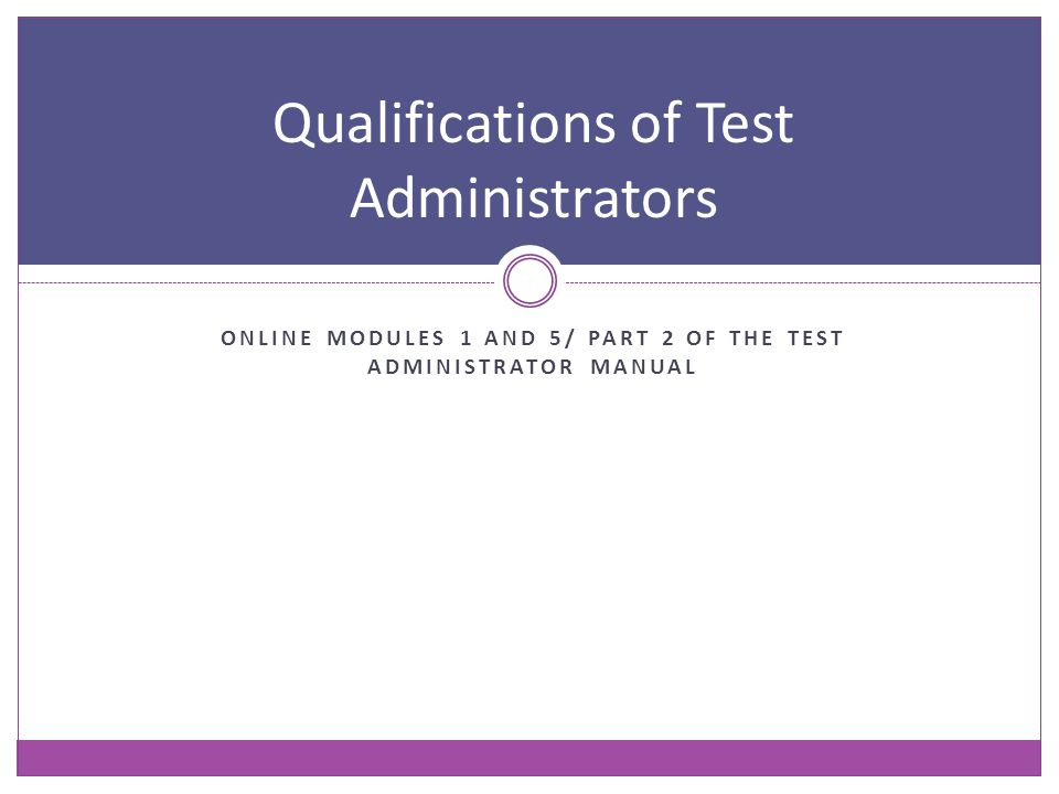 ONLINE MODULES 1 AND 5/ PART 2 OF THE TEST ADMINISTRATOR MANUAL Qualifications of Test Administrators