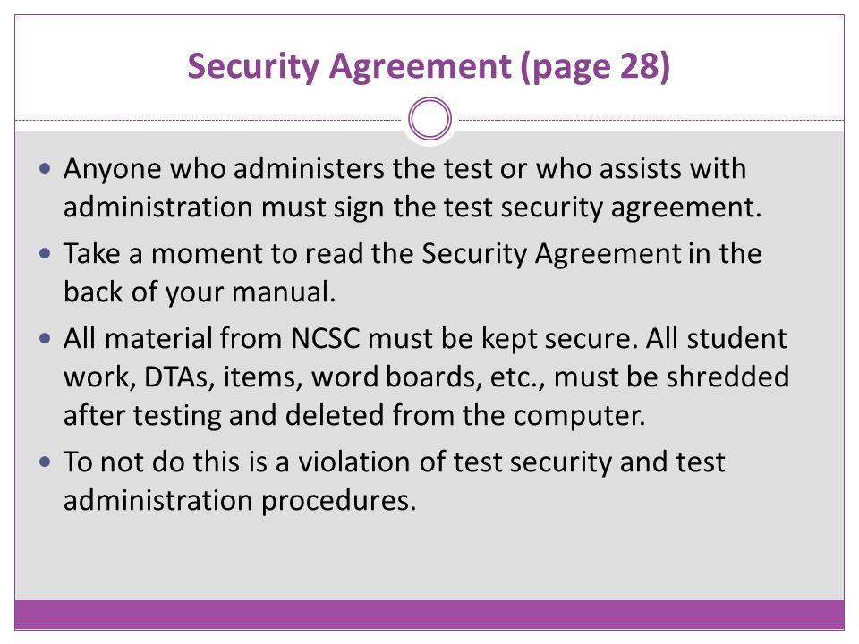 Security Agreement (page 28) Anyone who administers the test or who assists with administration must sign the test security agreement. Take a moment t