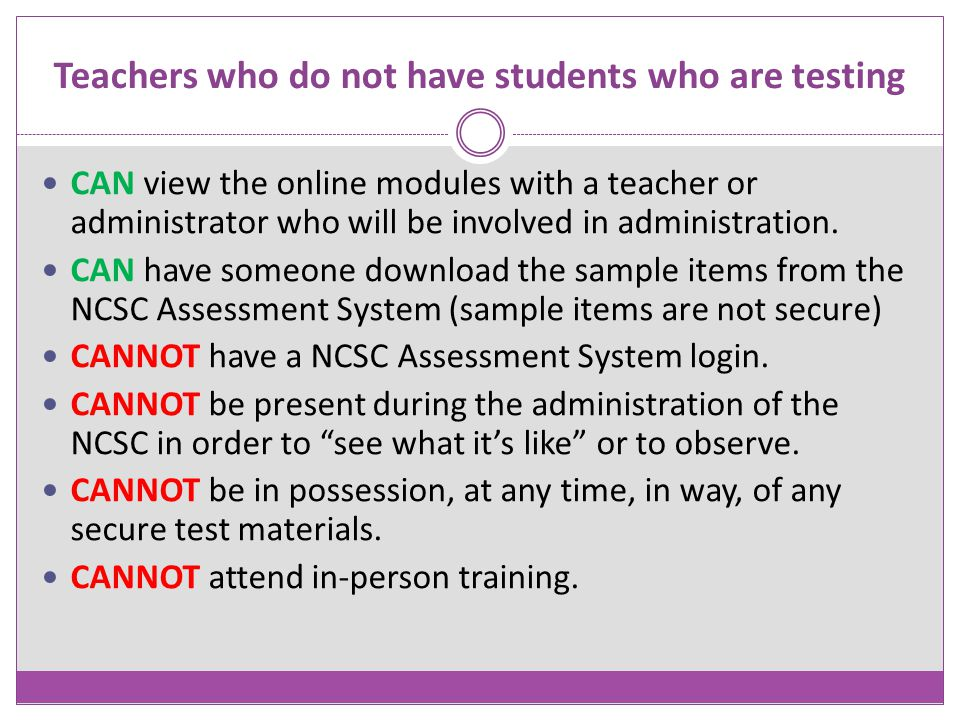 Teachers who do not have students who are testing CAN view the online modules with a teacher or administrator who will be involved in administration.