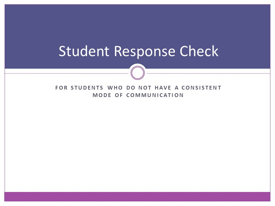 FOR STUDENTS WHO DO NOT HAVE A CONSISTENT MODE OF COMMUNICATION Student Response Check