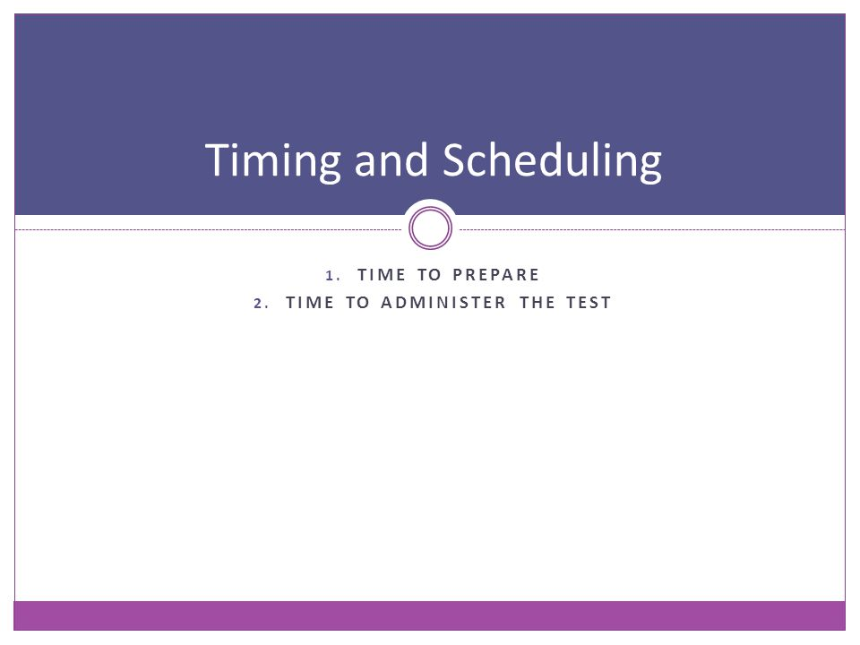1. TIME TO PREPARE 2. TIME TO ADMINISTER THE TEST Timing and Scheduling