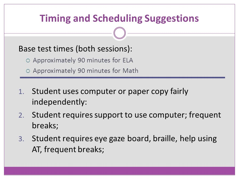 Timing and Scheduling Suggestions Base test times (both sessions):  Approximately 90 minutes for ELA  Approximately 90 minutes for Math 1. Student u
