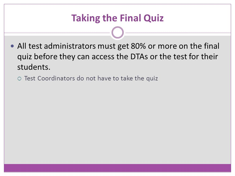 Taking the Final Quiz All test administrators must get 80% or more on the final quiz before they can access the DTAs or the test for their students. 