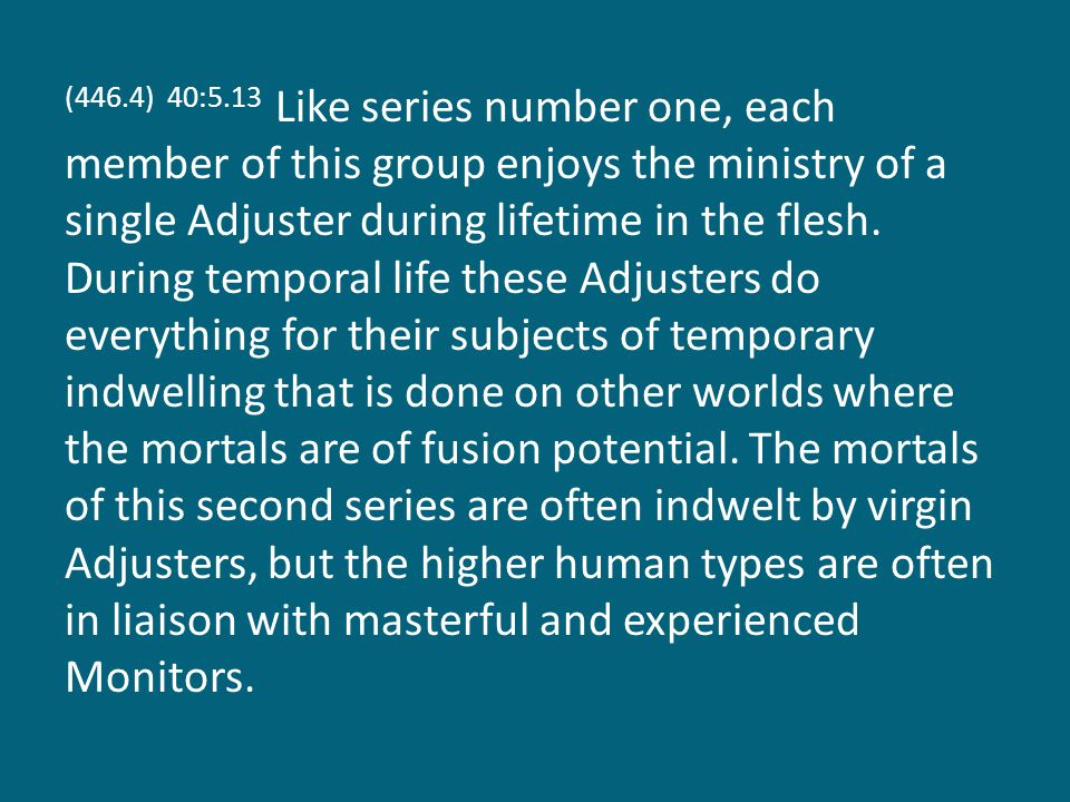 (446.4) 40:5.13 Like series number one, each member of this group enjoys the ministry of a single Adjuster during lifetime in the flesh.