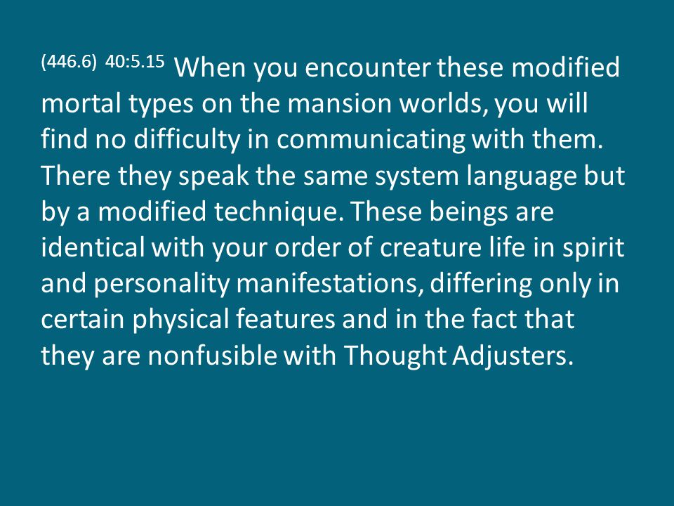(446.6) 40:5.15 When you encounter these modified mortal types on the mansion worlds, you will find no difficulty in communicating with them.
