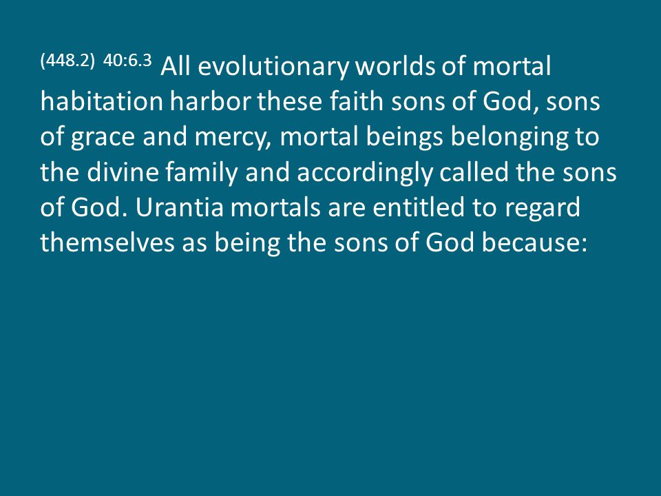 (448.2) 40:6.3 All evolutionary worlds of mortal habitation harbor these faith sons of God, sons of grace and mercy, mortal beings belonging to the divine family and accordingly called the sons of God.